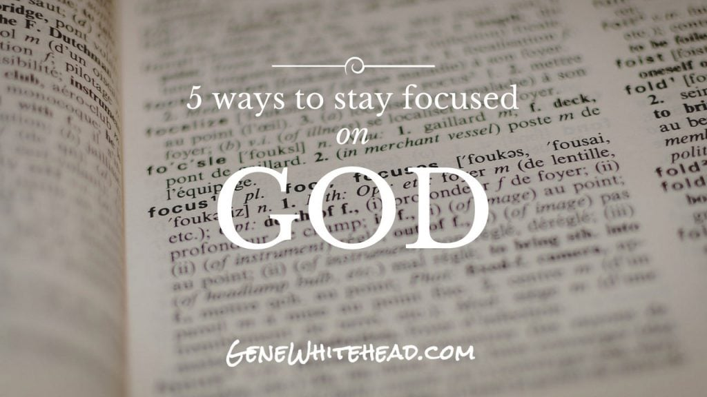 5 Steps to Staying Focused on God • Gene S. Whitehead