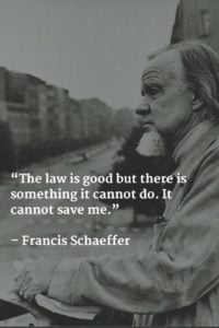 The law is good but there is something it cannot do. It cannot save me. Francis Schaeffer